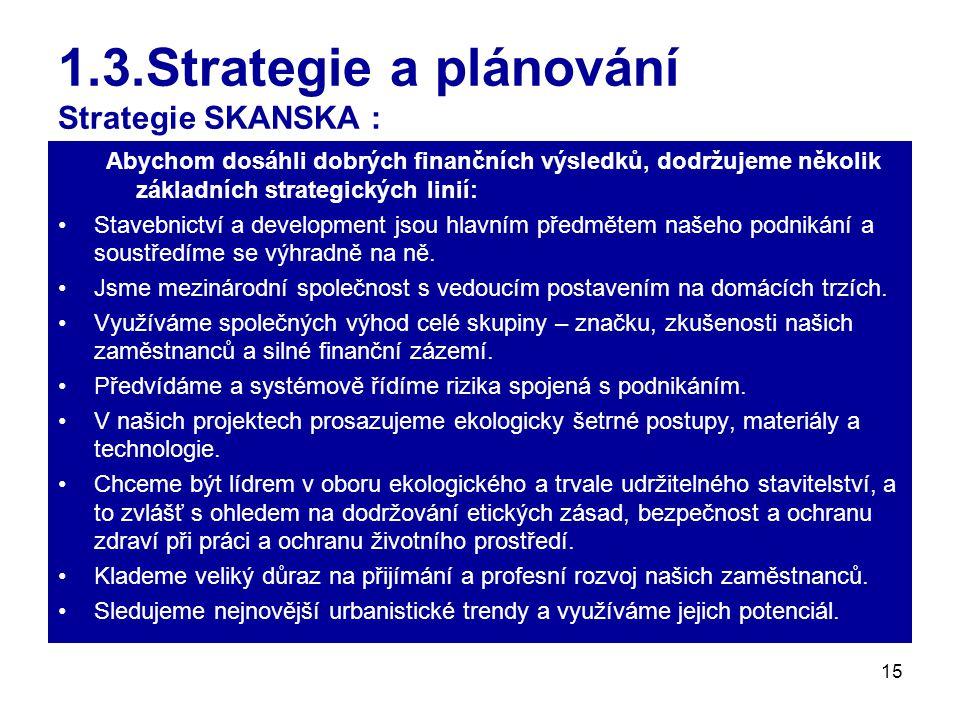 15 1.3.Strategie a plánování Strategie SKANSKA : Abychom dosáhli dobrých finančních výsledků, dodržujeme několik základních strategických linií: Stavebnictví a development jsou hlavním předmětem našeho podnikání a soustředíme se výhradně na ně.