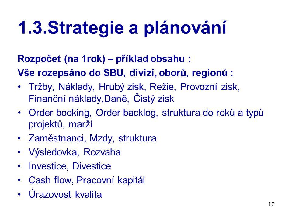 17 1.3.Strategie a plánování Rozpočet (na 1rok) – příklad obsahu : Vše rozepsáno do SBU, divizí, oborů, regionů : Tržby, Náklady, Hrubý zisk, Režie, Provozní zisk, Finanční náklady,Daně, Čistý zisk Order booking, Order backlog, struktura do roků a typů projektů, marží Zaměstnanci, Mzdy, struktura Výsledovka, Rozvaha Investice, Divestice Cash flow, Pracovní kapitál Úrazovost kvalita