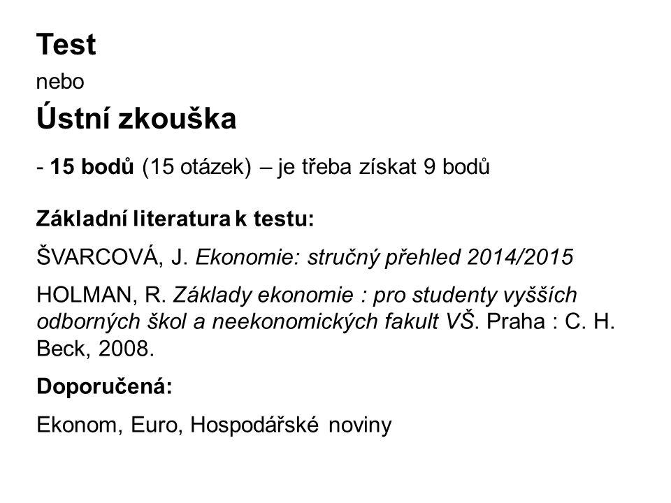 Test nebo Ústní zkouška - 15 bodů (15 otázek) – je třeba získat 9 bodů Základní literatura k testu: ŠVARCOVÁ, J. Ekonomie: stručný přehled 2014/2015 H