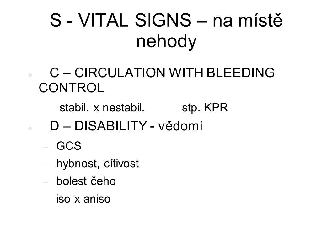S - VITAL SIGNS – na místě nehody C – CIRCULATION WITH BLEEDING CONTROL  stabil. x nestabil. stp. KPR D – DISABILITY - vědomí  GCS  hybnost, cítivo