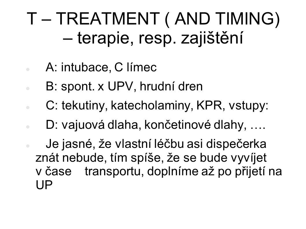 T – TREATMENT ( AND TIMING) – terapie, resp. zajištění A: intubace, C límec B: spont. x UPV, hrudní dren C: tekutiny, katecholaminy, KPR, vstupy: D: v