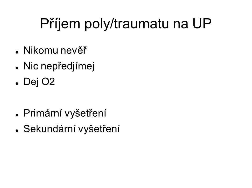 Příjem poly/traumatu na UP Nikomu nevěř Nic nepředjímej Dej O2 Primární vyšetření Sekundární vyšetření