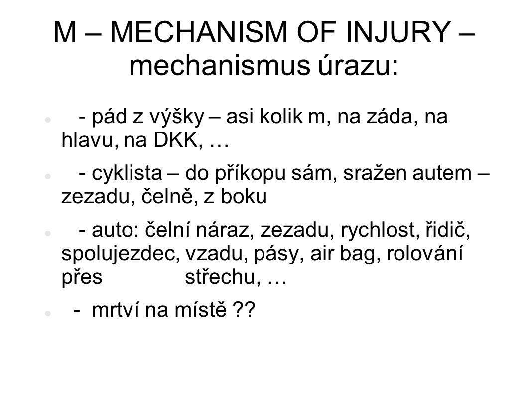 M – MECHANISM OF INJURY – mechanismus úrazu: - pád z výšky – asi kolik m, na záda, na hlavu, na DKK, … - cyklista – do příkopu sám, sražen autem – zez
