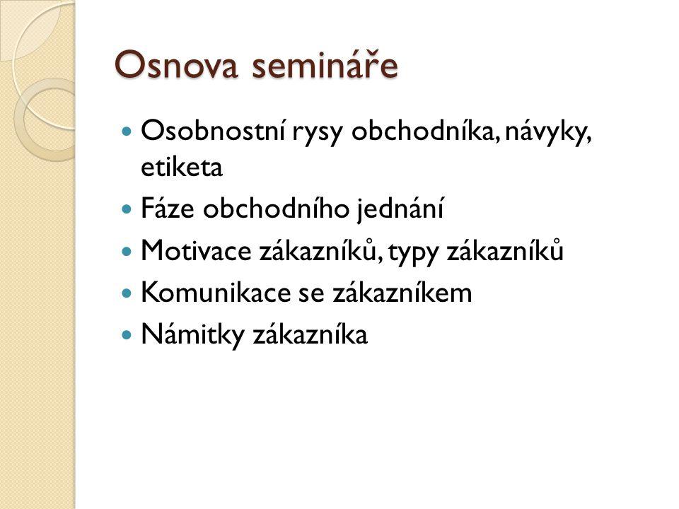 Osnova semináře Osobnostní rysy obchodníka, návyky, etiketa Fáze obchodního jednání Motivace zákazníků, typy zákazníků Komunikace se zákazníkem Námitk