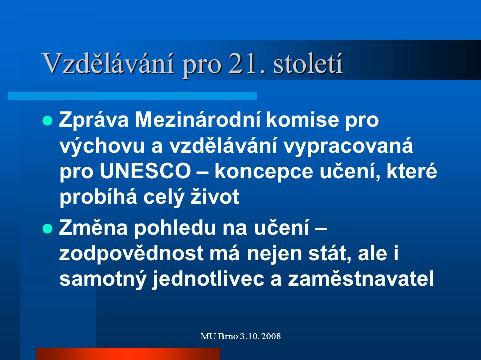 MU Brno 3.10. 2008 Vzdělávání pro 21. století Zpráva Mezinárodní komise pro výchovu a vzdělávání vypracovaná pro UNESCO – koncepce učení, které probíh