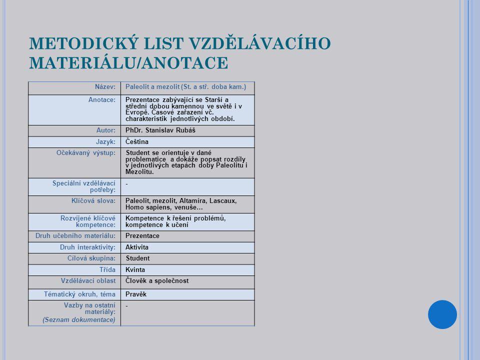 METODICKÝ LIST VZDĚLÁVACÍHO MATERIÁLU/ANOTACE Název:Paleolit a mezolit (St. a stř. doba kam.) Anotace:Prezentace zabývající se Starší a střední dobou
