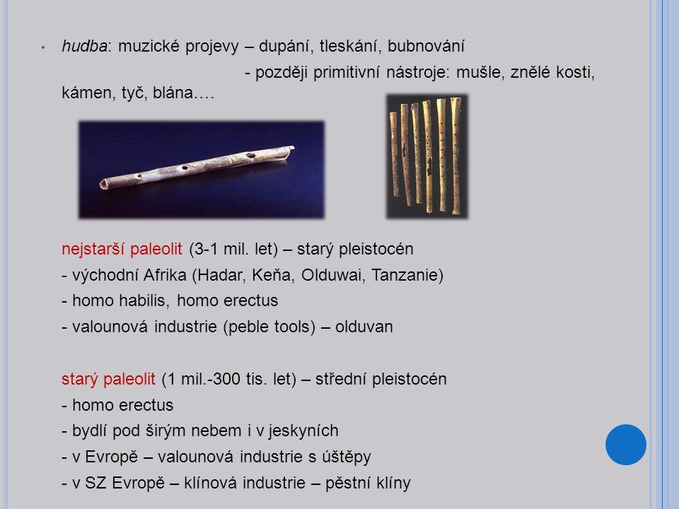 hudba: muzické projevy – dupání, tleskání, bubnování - později primitivní nástroje: mušle, znělé kosti, kámen, tyč, blána…. nejstarší paleolit (3-1 mi