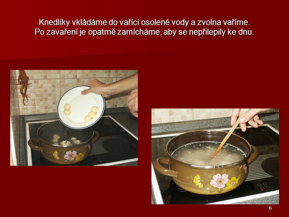 6 Knedlíky vkládáme do vařící osolené vody a zvolna vaříme.