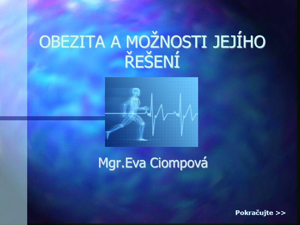 OBEZITA A MOŽNOSTI JEJÍHO ŘEŠENÍ Mgr.Eva Ciompová Pokračujte >>