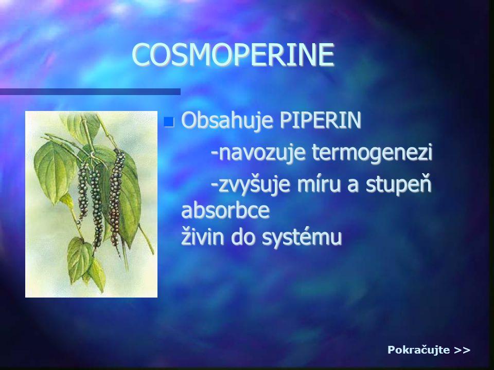 COSMOPERINE Obsahuje PIPERIN Obsahuje PIPERIN -navozuje termogenezi -navozuje termogenezi -zvyšuje míru a stupeň absorbce živin do systému -zvyšuje míru a stupeň absorbce živin do systému Pokračujte >>