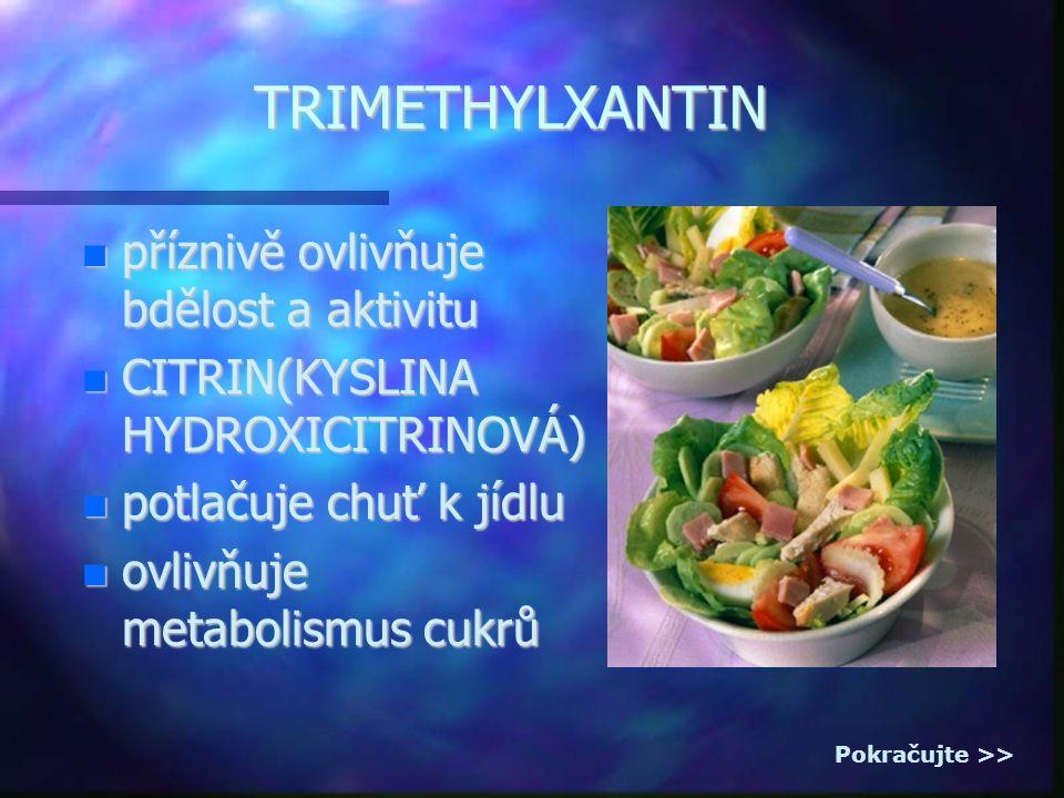 příznivě ovlivňuje bdělost a aktivitu příznivě ovlivňuje bdělost a aktivitu CITRIN(KYSLINA HYDROXICITRINOVÁ) CITRIN(KYSLINA HYDROXICITRINOVÁ) potlačuje chuť k jídlu potlačuje chuť k jídlu ovlivňuje metabolismus cukrů ovlivňuje metabolismus cukrů TRIMETHYLXANTIN Pokračujte >>
