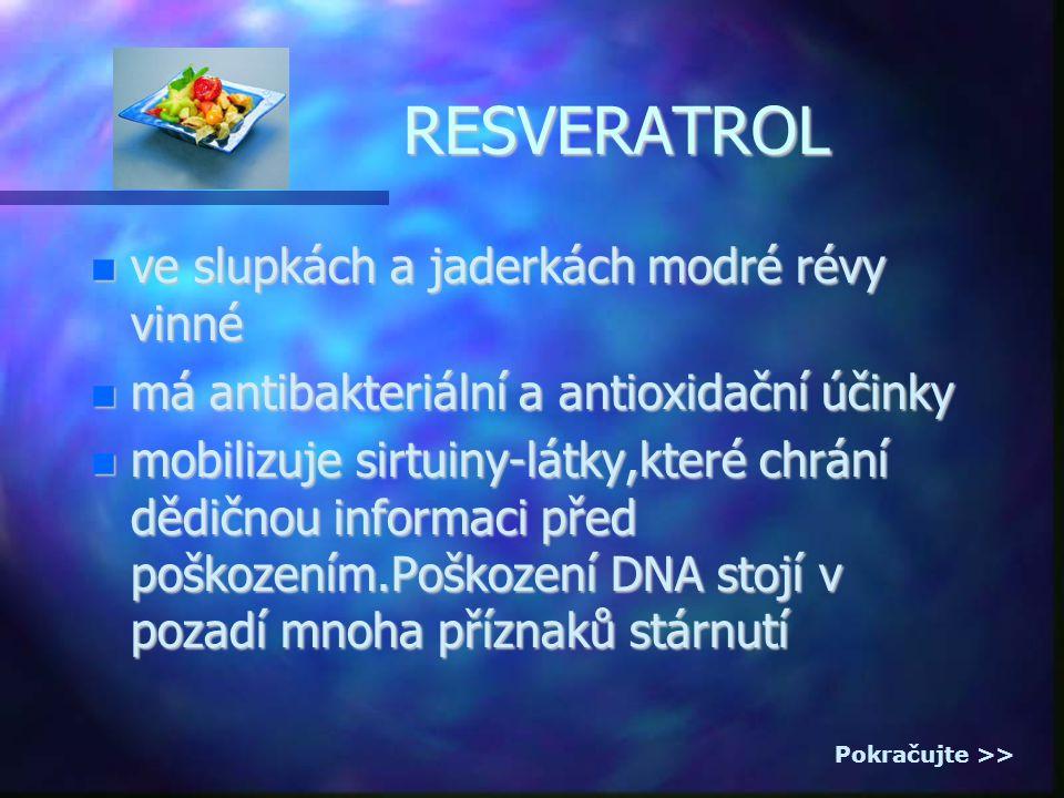 RESVERATROL ve slupkách a jaderkách modré révy vinné ve slupkách a jaderkách modré révy vinné má antibakteriální a antioxidační účinky má antibakteriální a antioxidační účinky mobilizuje sirtuiny-látky,které chrání dědičnou informaci před poškozením.Poškození DNA stojí v pozadí mnoha příznaků stárnutí mobilizuje sirtuiny-látky,které chrání dědičnou informaci před poškozením.Poškození DNA stojí v pozadí mnoha příznaků stárnutí Pokračujte >>