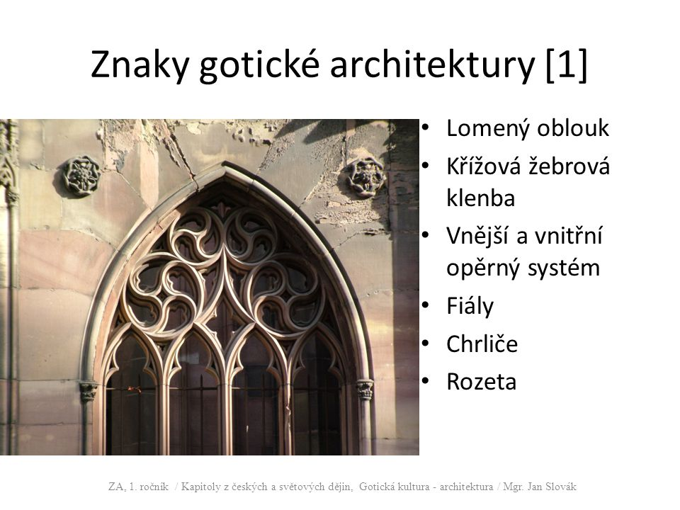 Znaky gotické architektury [1] Lomený oblouk Křížová žebrová klenba Vnější a vnitřní opěrný systém Fiály Chrliče Rozeta ZA, 1. ročník / Kapitoly z čes
