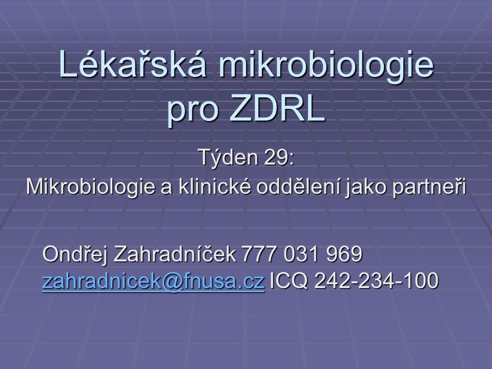 Lékařská mikrobiologie pro ZDRL Týden 29: Mikrobiologie a klinické oddělení jako partneři Ondřej Zahradníček 777 031 969 zahradnicek@fnusa.cz ICQ 242-