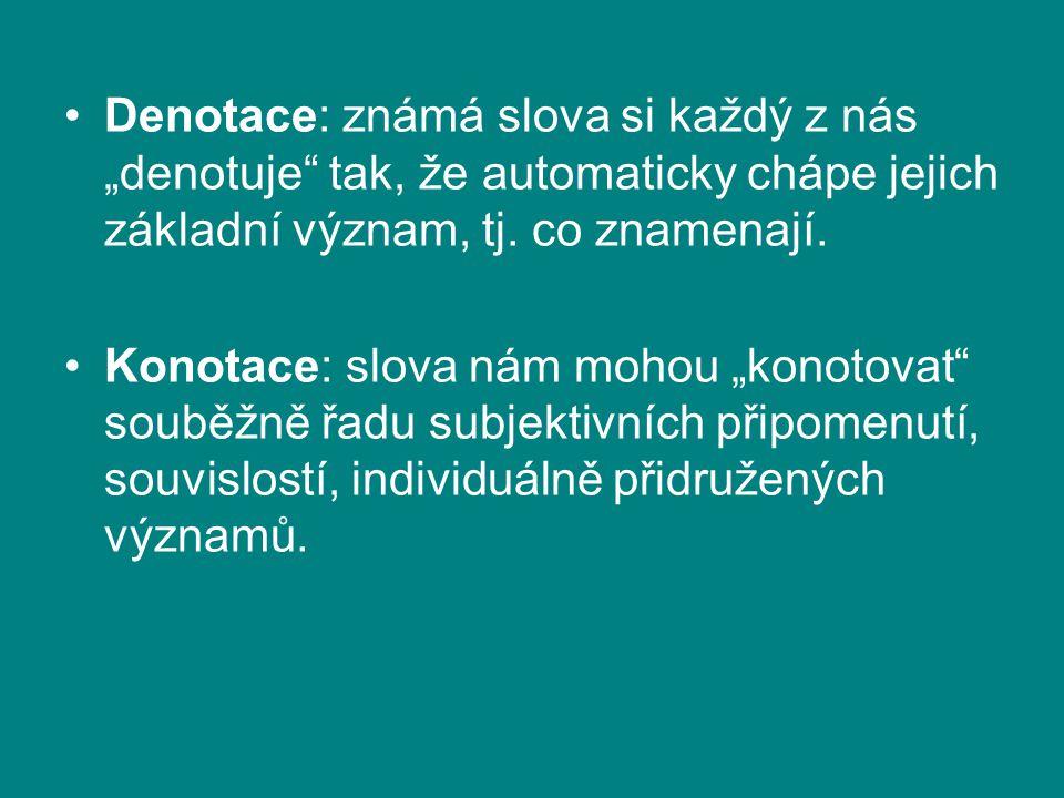 """Denotace: známá slova si každý z nás """"denotuje"""" tak, že automaticky chápe jejich základní význam, tj. co znamenají. Konotace: slova nám mohou """"konotov"""