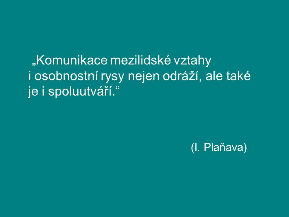 """""""Komunikace mezilidské vztahy i osobnostní rysy nejen odráží, ale také je i spoluutváří."""" (I. Plaňava)"""
