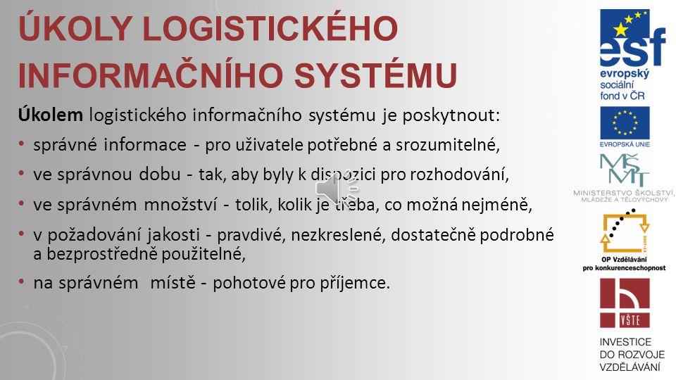 ÚKOLY LOGISTICKÉHO INFORMAČNÍHO SYSTÉMU Úkolem logistického informačního systému je poskytnout: správné informace - pro uživatele potřebné a srozumitelné, ve správnou dobu - tak, aby byly k dispozici pro rozhodování, ve správném množství - tolik, kolik je třeba, co možná nejméně, v požadování jakosti - pravdivé, nezkreslené, dostatečně podrobné a bezprostředně použitelné, na správném místě - pohotové pro příjemce.