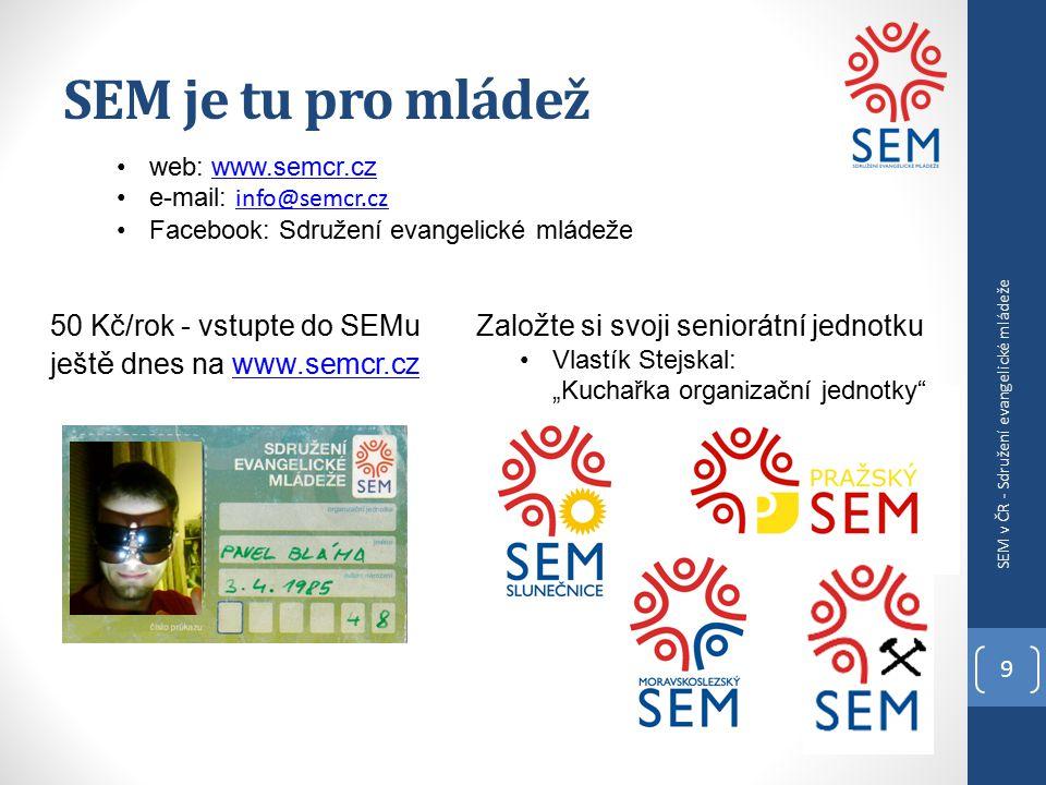 """SEM je tu pro mládež 9 SEM v ČR - Sdružení evangelické mládeže web: www.semcr.czwww.semcr.cz e-mail: info@semcr.cz info@semcr.cz Facebook: Sdružení evangelické mládeže Zalo ž te si svoji seniorátní jednotku Vlastík Stejskal: """"Kuchařka organizační jednotky 50 Kč/rok - vstupte do SEMu ješt ě dnes na www.semcr.czwww.semcr.cz"""