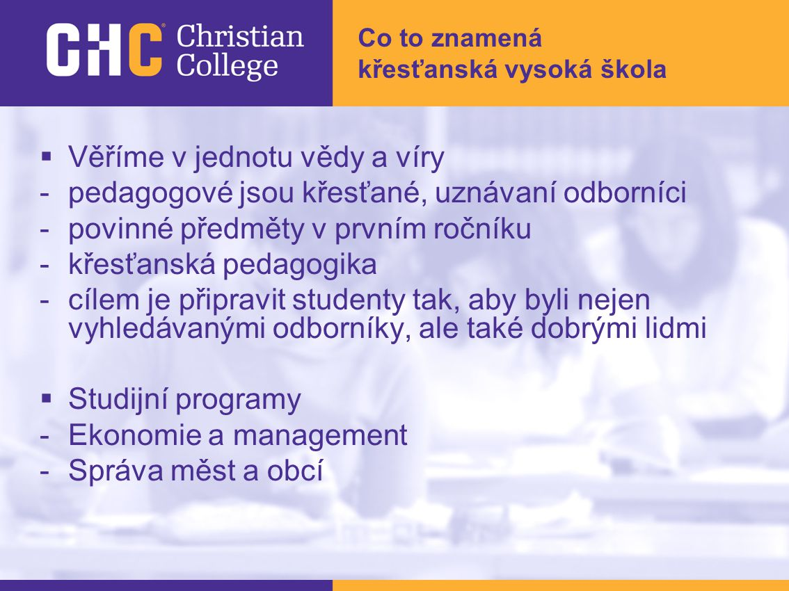 Co to znamená křesťanská vysoká škola  Věříme v jednotu vědy a víry -pedagogové jsou křesťané, uznávaní odborníci -povinné předměty v prvním ročníku -křesťanská pedagogika -cílem je připravit studenty tak, aby byli nejen vyhledávanými odborníky, ale také dobrými lidmi  Studijní programy -Ekonomie a management -Správa měst a obcí