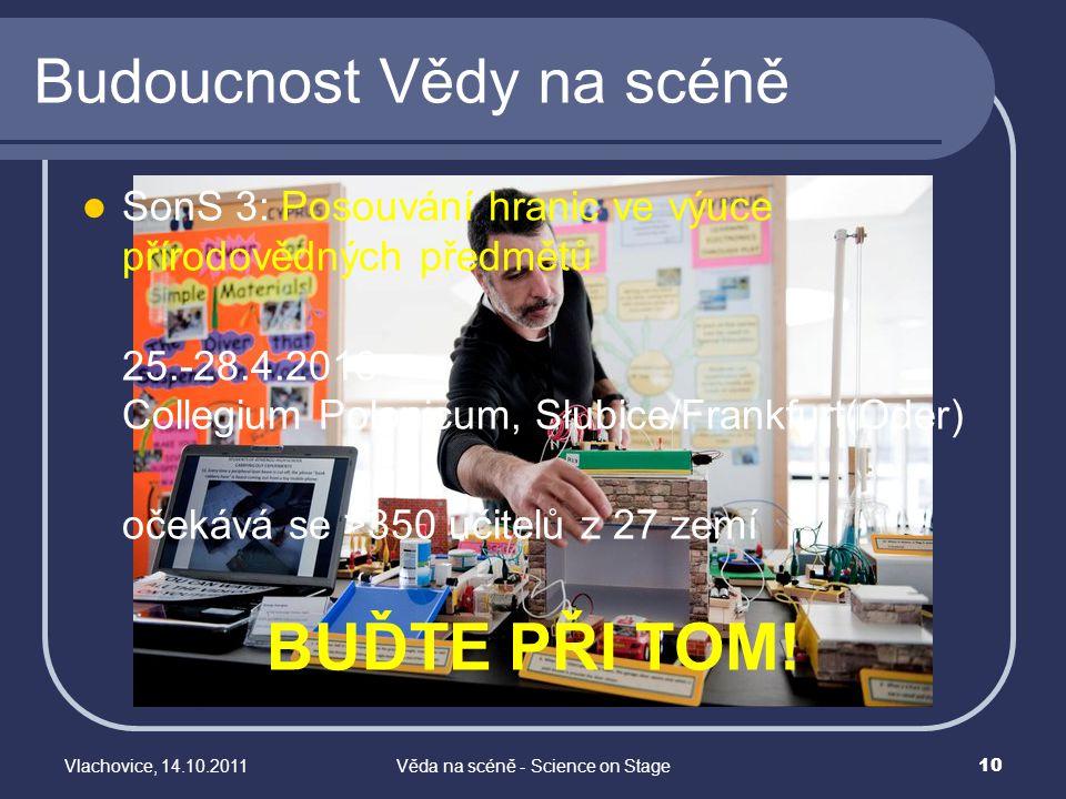 Vlachovice, 14.10.2011Věda na scéně - Science on Stage 10 Budoucnost Vědy na scéně SonS 3: Posouvání hranic ve výuce přírodovědných předmětů 25.-28.4.