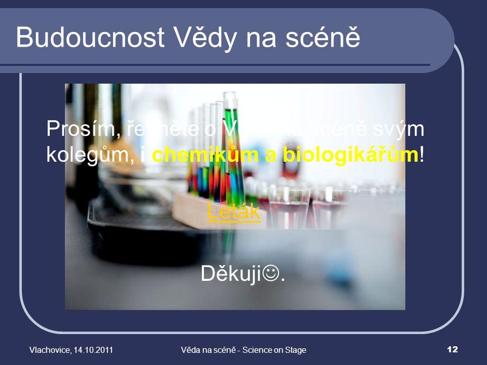 Vlachovice, 14.10.2011Věda na scéně - Science on Stage 12 Budoucnost Vědy na scéně Prosím, řekněte o Vědě na scéně svým kolegům, i chemikům a biologik