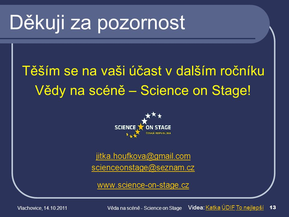 Videa: Katka ÚDIF To nejlepšíKatkaÚDIFTo nejlepší Vlachovice, 14.10.2011Věda na scéně - Science on Stage 13 Těším se na vaši účast v dalším ročníku Vě
