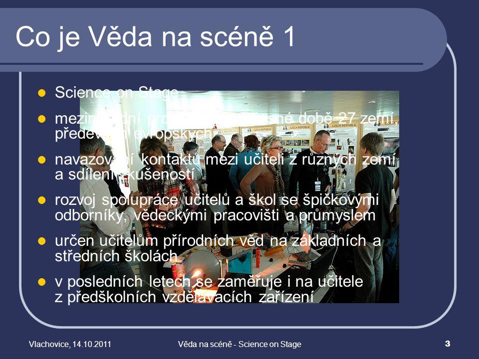 """Vlachovice, 14.10.2011Věda na scéně - Science on Stage 4 Co je Věda na scéně 2 Projekt probíhá v jedno až tříletých cyklech V rámci každého cyklu probíhají nejdříve národní akce Vyvrcholením každého cyklu je mezinárodní festival, na kterém se setkávají vybraní reprezentanti ze všech zúčastněných zemí Festival je vlastně několikadenní mezinárodní """"veletrh nápadů (jednotliví účastníci mají přidělené své stánky, na kterých předvádějí své dovednosti) doplněný dílnami, ukázkovými hodinami, přednáškami a pódiovými vystoupeními i kulturním a společenským programem"""