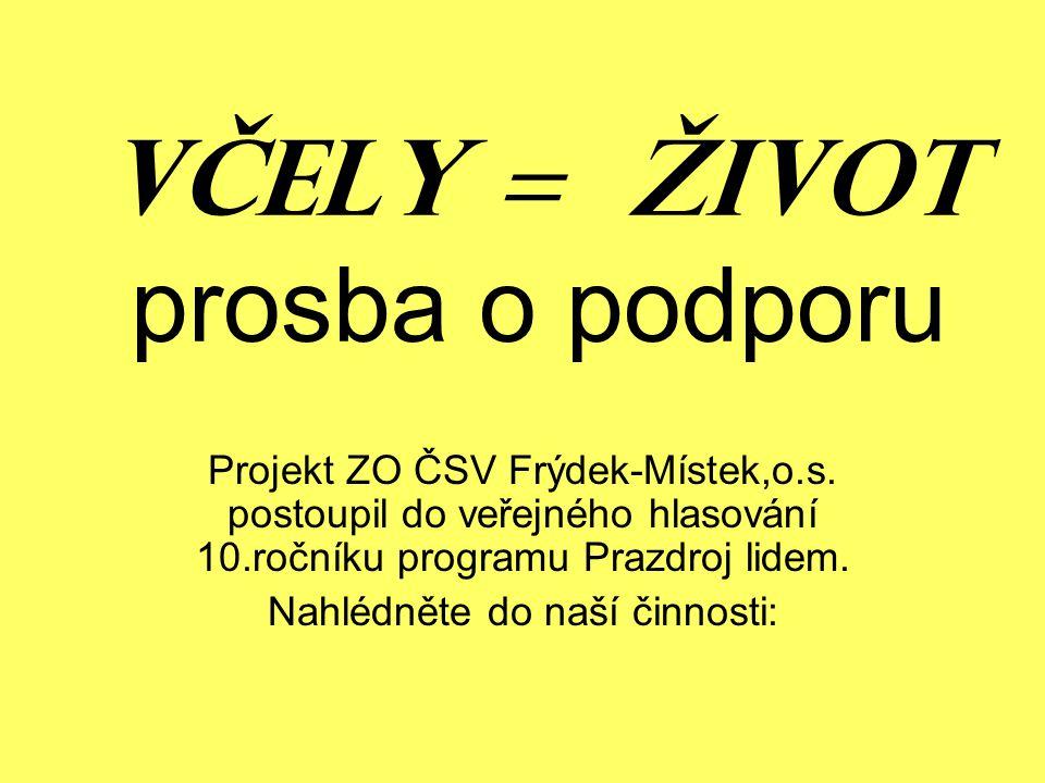 VČELY = ŽIVOT prosba o podporu Projekt ZO ČSV Frýdek-Místek,o.s. postoupil do veřejného hlasování 10.ročníku programu Prazdroj lidem. Nahlédněte do na