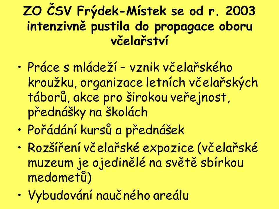 ZO ČSV Frýdek-Místek se od r. 2003 intenzivně pustila do propagace oboru včelařství Práce s mládeží – vznik včelařského kroužku, organizace letních vč