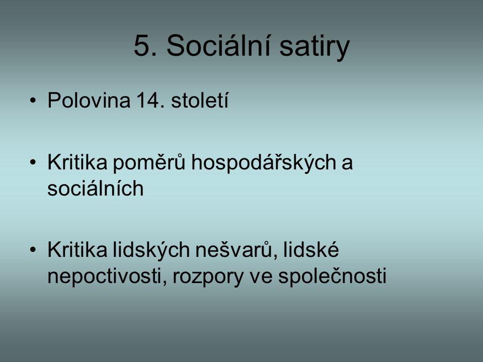5. Sociální satiry Polovina 14. století Kritika poměrů hospodářských a sociálních Kritika lidských nešvarů, lidské nepoctivosti, rozpory ve společnost