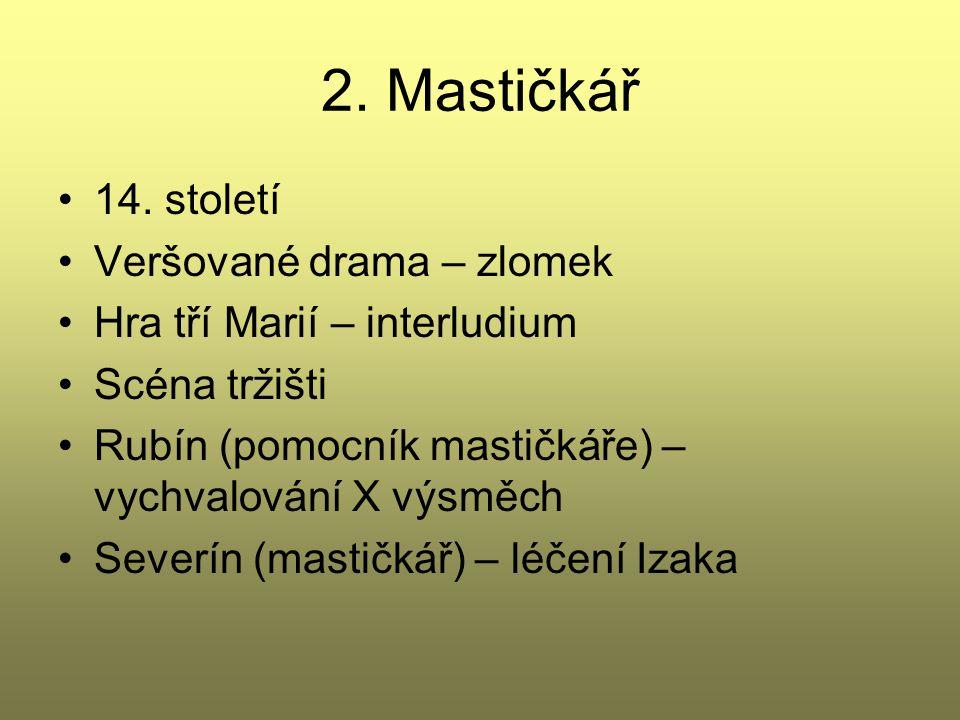 2. Mastičkář 14. století Veršované drama – zlomek Hra tří Marií – interludium Scéna tržišti Rubín (pomocník mastičkáře) – vychvalování X výsměch Sever
