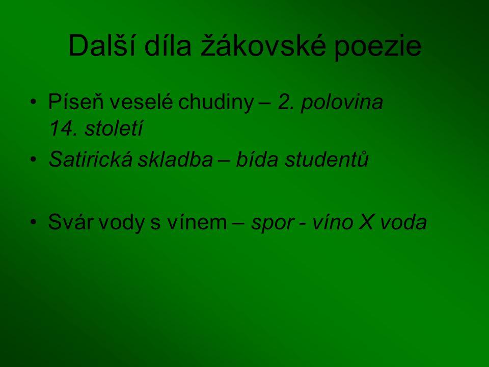 Další díla žákovské poezie Píseň veselé chudiny – 2. polovina 14. století Satirická skladba – bída studentů Svár vody s vínem – spor - víno X voda