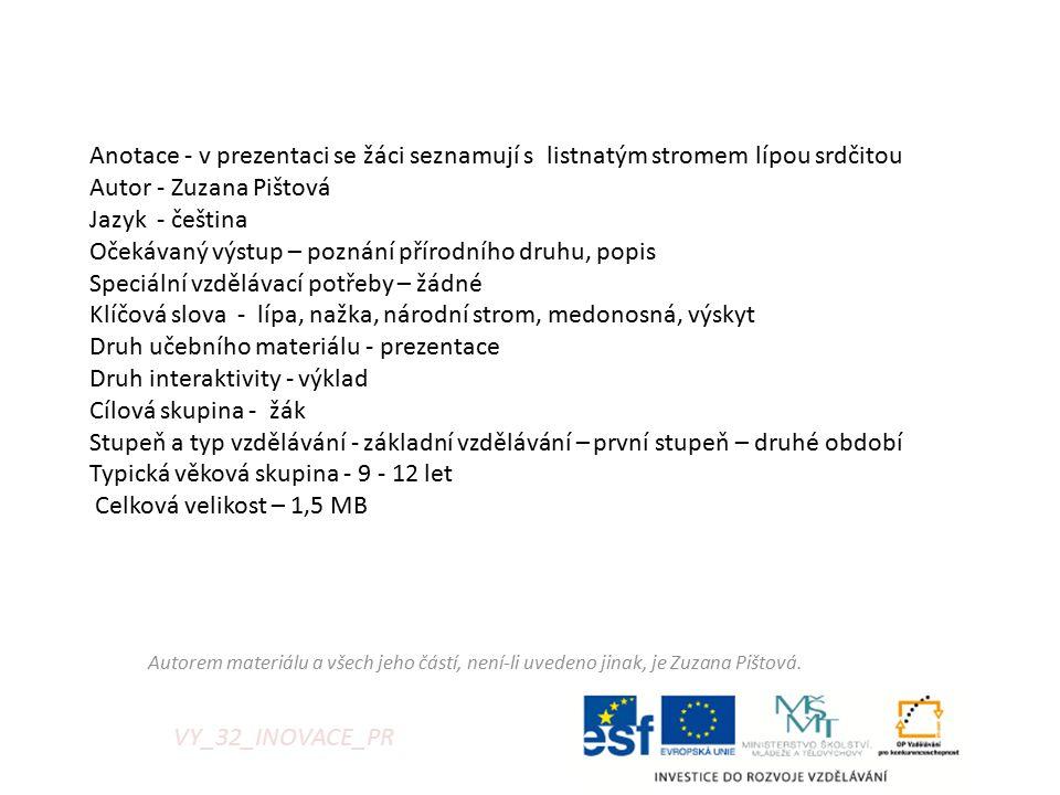 VY_32_INOVACE_PR Anotace - v prezentaci se žáci seznamují s listnatým stromem lípou srdčitou Autor - Zuzana Pištová Jazyk - čeština Očekávaný výstup – poznání přírodního druhu, popis Speciální vzdělávací potřeby – žádné Klíčová slova - lípa, nažka, národní strom, medonosná, výskyt Druh učebního materiálu - prezentace Druh interaktivity - výklad Cílová skupina - žák Stupeň a typ vzdělávání - základní vzdělávání – první stupeň – druhé období Typická věková skupina - 9 - 12 let Celková velikost – 1,5 MB Autorem materiálu a všech jeho částí, není-li uvedeno jinak, je Zuzana Pištová.