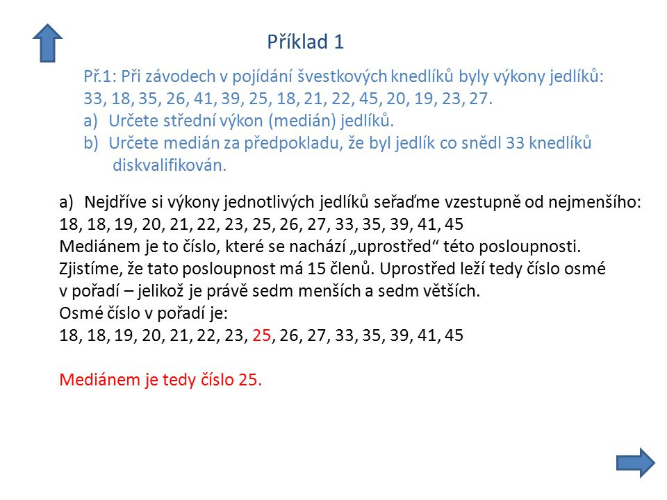 Příklad 1 Př.1: Při závodech v pojídání švestkových knedlíků byly výkony jedlíků: 33, 18, 35, 26, 41, 39, 25, 18, 21, 22, 45, 20, 19, 23, 27. a)Určete