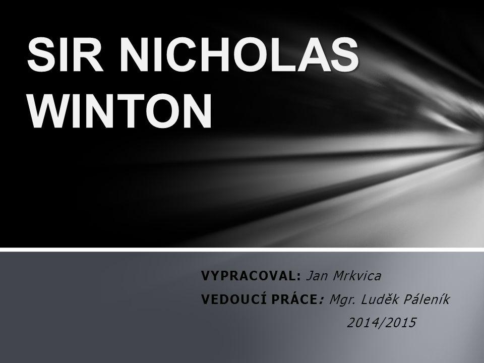 VYPRACOVAL: Jan Mrkvica VEDOUCÍ PRÁCE: Mgr. Luděk Páleník 2014/2015 SIR NICHOLAS WINTON