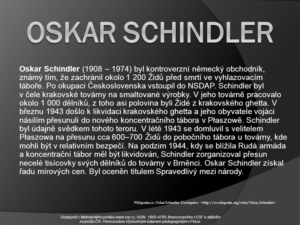 Oskar Schindler (1908 – 1974) byl kontroverzní německý obchodník, známý tím, že zachránil okolo 1 200 Židů před smrtí ve vyhlazovacím táboře. Po okupa