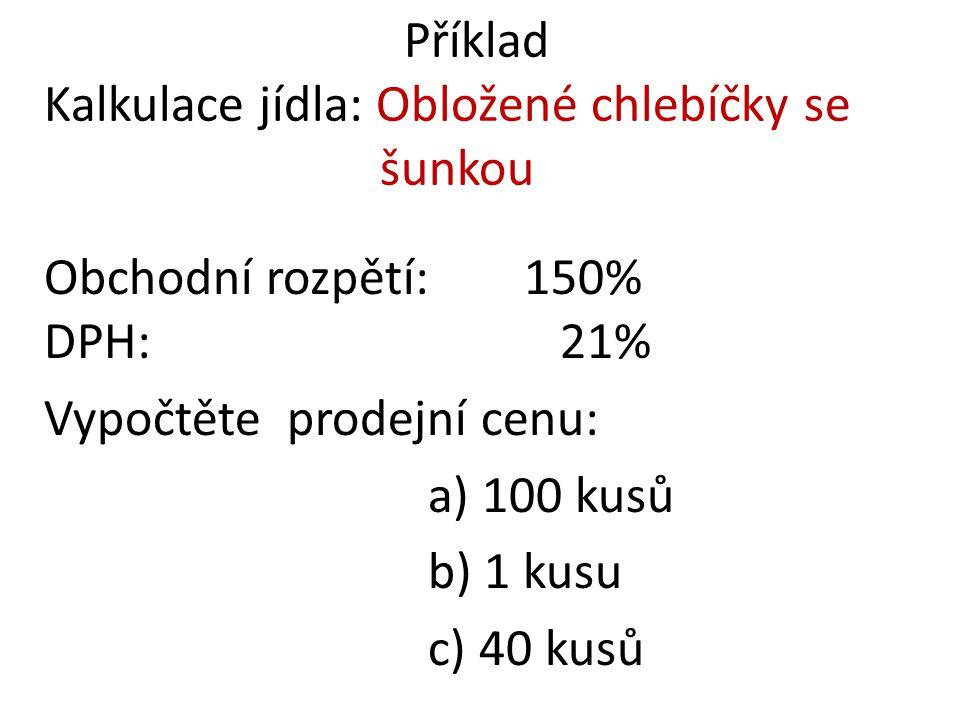 Příklad Kalkulace jídla: Obložené chlebíčky se šunkou Obchodní rozpětí: 150% DPH: 21% Vypočtěte prodejní cenu: a) 100 kusů b) 1 kusu c) 40 kusů