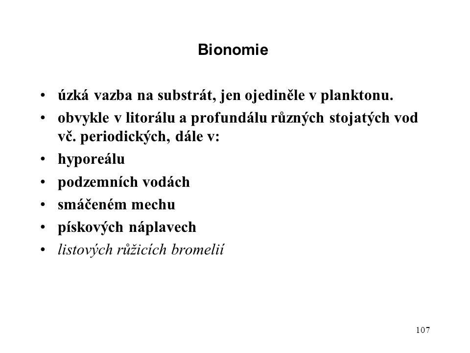 107 Bionomie úzká vazba na substrát, jen ojediněle v planktonu. obvykle v litorálu a profundálu různých stojatých vod vč. periodických, dále v: hypore