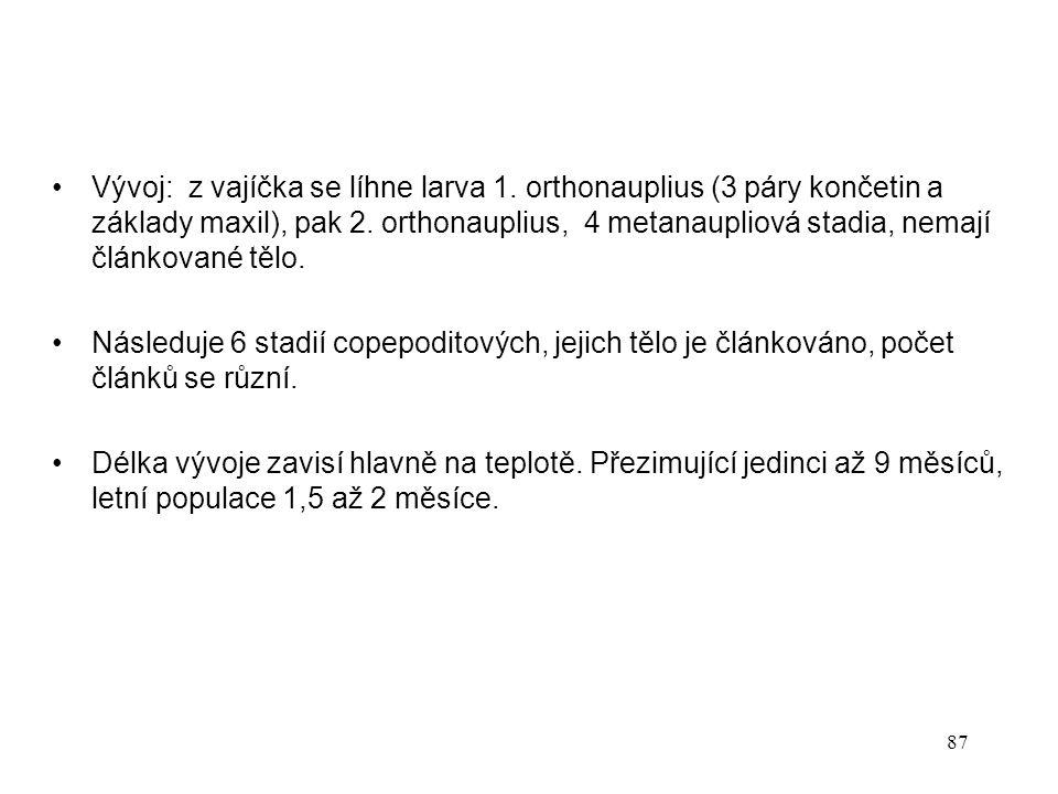 87 Vývoj: z vajíčka se líhne larva 1. orthonauplius (3 páry končetin a základy maxil), pak 2. orthonauplius, 4 metanaupliová stadia, nemají článkované