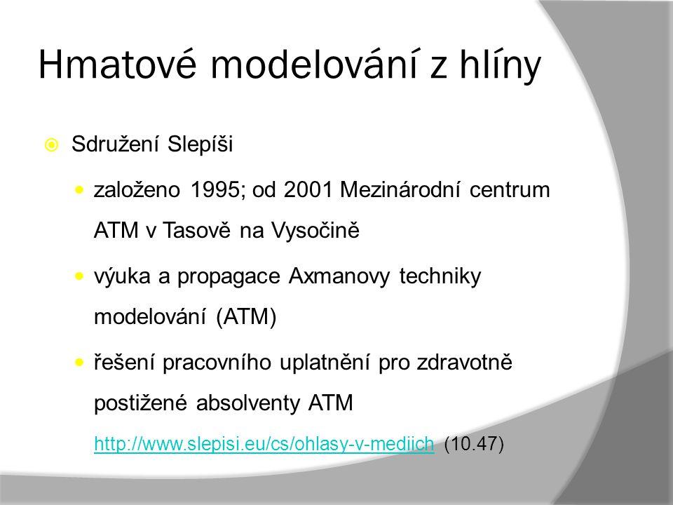 Hmatové modelování z hlíny  Sdružení Slepíši založeno 1995; od 2001 Mezinárodní centrum ATM v Tasově na Vysočině výuka a propagace Axmanovy techniky