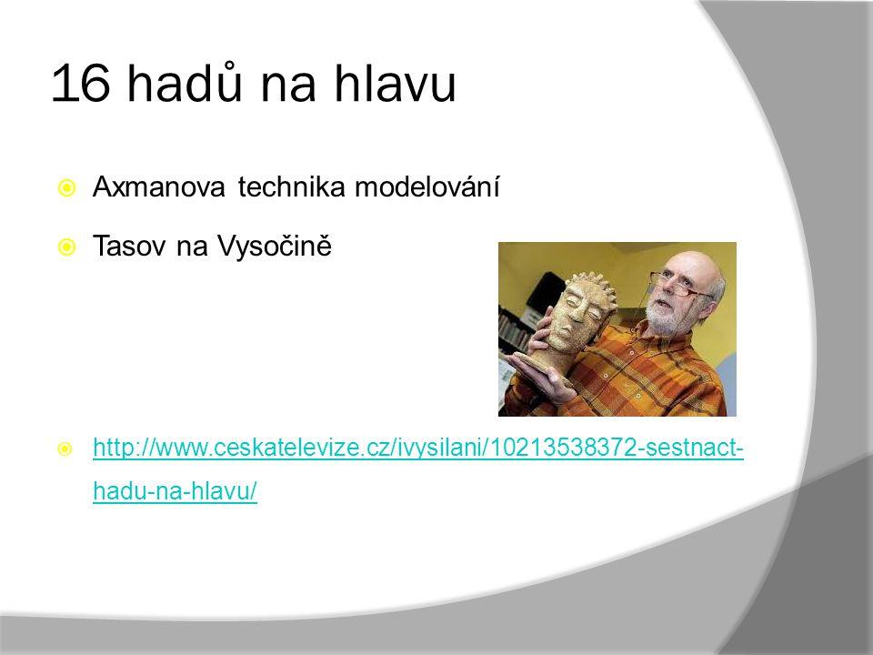 16 hadů na hlavu  Axmanova technika modelování  Tasov na Vysočině  http://www.ceskatelevize.cz/ivysilani/10213538372-sestnact- hadu-na-hlavu/ http: