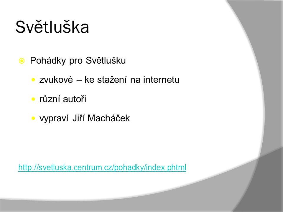 Světluška  Pohádky pro Světlušku zvukové – ke stažení na internetu různí autoři vypraví Jiří Macháček http://svetluska.centrum.cz/pohadky/index.phtml