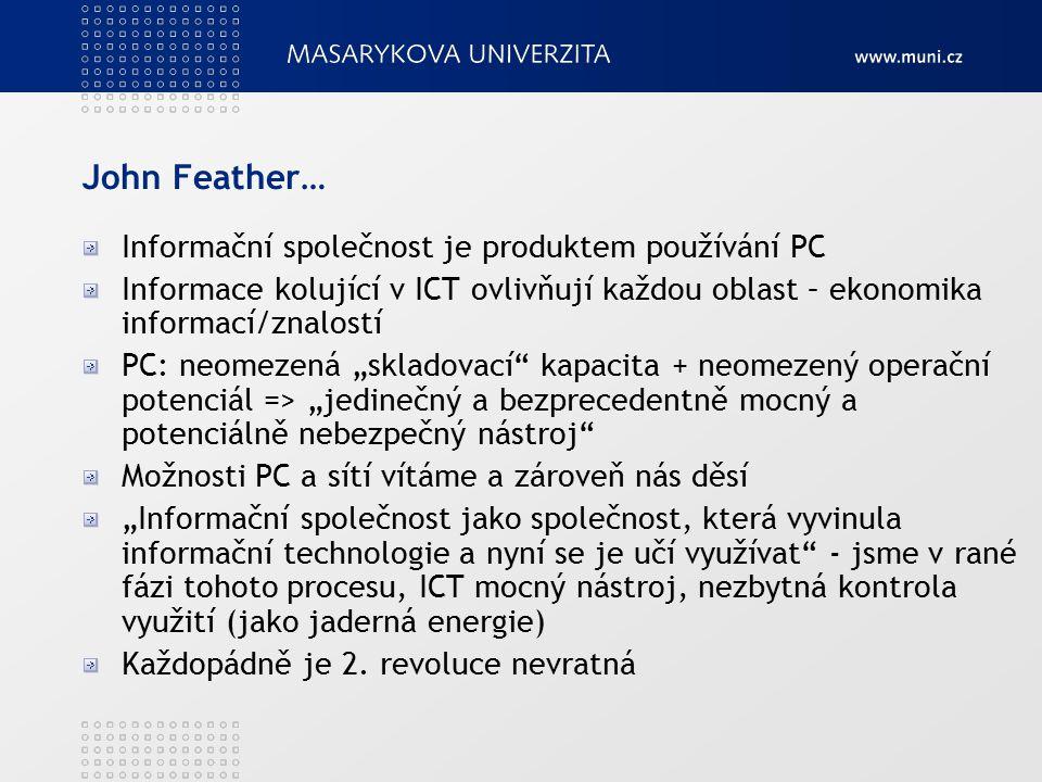 """John Feather… Informační společnost je produktem používání PC Informace kolující v ICT ovlivňují každou oblast – ekonomika informací/znalostí PC: neomezená """"skladovací kapacita + neomezený operační potenciál => """"jedinečný a bezprecedentně mocný a potenciálně nebezpečný nástroj Možnosti PC a sítí vítáme a zároveň nás děsí """"Informační společnost jako společnost, která vyvinula informační technologie a nyní se je učí využívat - jsme v rané fázi tohoto procesu, ICT mocný nástroj, nezbytná kontrola využití (jako jaderná energie) Každopádně je 2."""