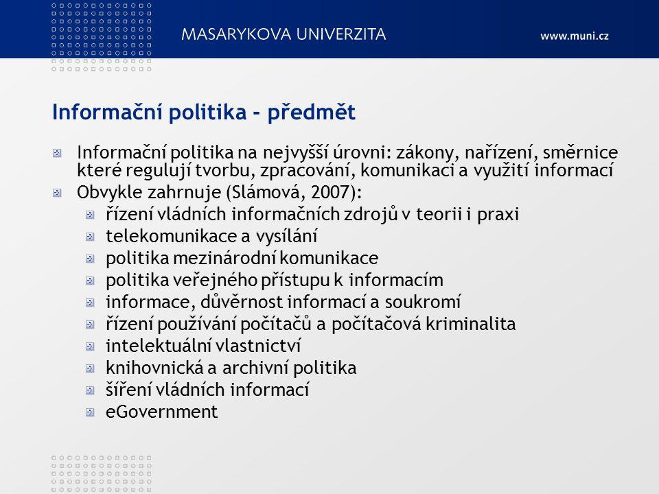 Informační politika - předmět Informační politika na nejvyšší úrovni: zákony, nařízení, směrnice které regulují tvorbu, zpracování, komunikaci a využití informací Obvykle zahrnuje (Slámová, 2007): řízení vládních informačních zdrojů v teorii i praxi telekomunikace a vysílání politika mezinárodní komunikace politika veřejného přístupu k informacím informace, důvěrnost informací a soukromí řízení používání počítačů a počítačová kriminalita intelektuální vlastnictví knihovnická a archivní politika šíření vládních informací eGovernment