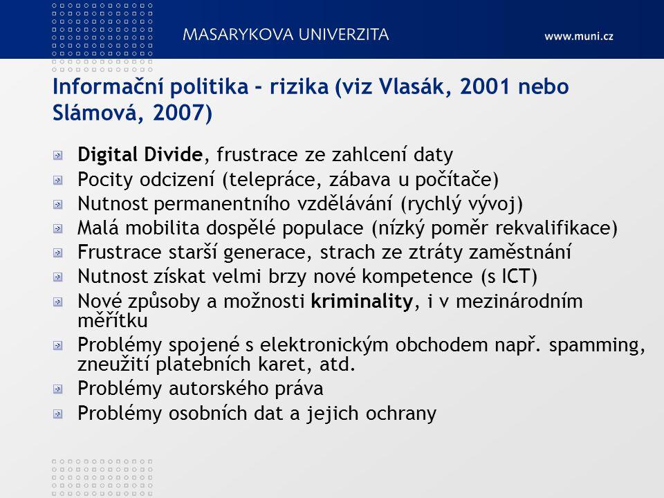 Informační politika - rizika (viz Vlasák, 2001 nebo Slámová, 2007) Digital Divide, frustrace ze zahlcení daty Pocity odcizení (telepráce, zábava u počítače) Nutnost permanentního vzdělávání (rychlý vývoj) Malá mobilita dospělé populace (nízký poměr rekvalifikace) Frustrace starší generace, strach ze ztráty zaměstnání Nutnost získat velmi brzy nové kompetence (s ICT) Nové způsoby a možnosti kriminality, i v mezinárodním měřítku Problémy spojené s elektronickým obchodem např.