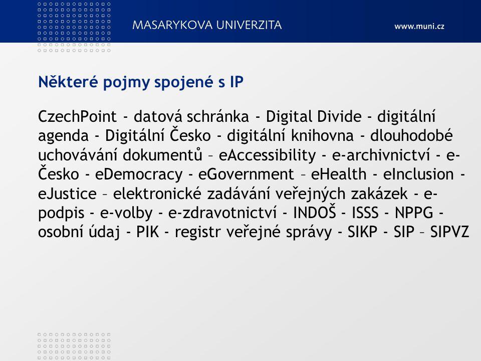 Některé pojmy spojené s IP CzechPoint - datová schránka - Digital Divide - digitální agenda - Digitální Česko - digitální knihovna - dlouhodobé uchovávání dokumentů – eAccessibility - e-archivnictví - e- Česko - eDemocracy - eGovernment – eHealth - eInclusion - eJustice – elektronické zadávání veřejných zakázek - e- podpis - e-volby - e-zdravotnictví - INDOŠ - ISSS - NPPG - osobní údaj - PIK - registr veřejné správy - SIKP - SIP – SIPVZ