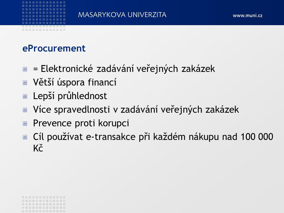 eProcurement = Elektronické zadávání veřejných zakázek Větší úspora financí Lepší průhlednost Více spravedlnosti v zadávání veřejných zakázek Prevence proti korupci Cíl používat e-transakce při každém nákupu nad 100 000 Kč