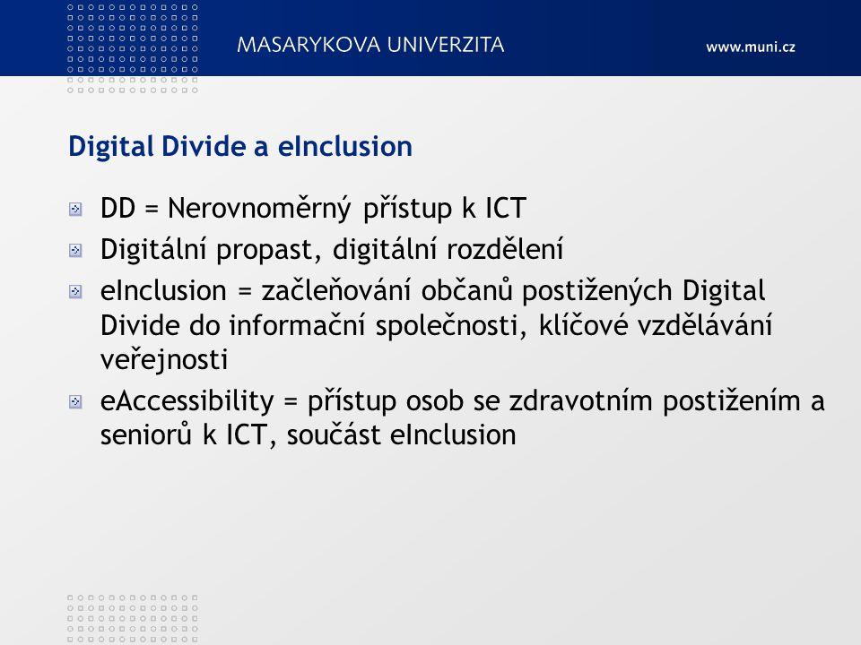 Digital Divide a eInclusion DD = Nerovnoměrný přístup k ICT Digitální propast, digitální rozdělení eInclusion = začleňování občanů postižených Digital Divide do informační společnosti, klíčové vzdělávání veřejnosti eAccessibility = přístup osob se zdravotním postižením a seniorů k ICT, součást eInclusion