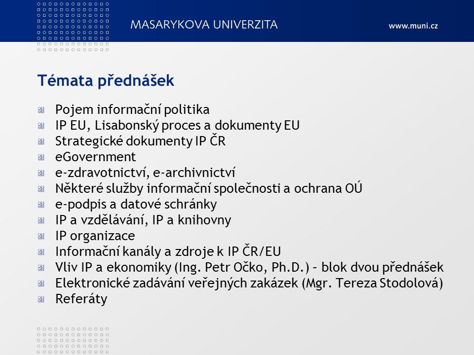 Témata přednášek Pojem informační politika IP EU, Lisabonský proces a dokumenty EU Strategické dokumenty IP ČR eGovernment e-zdravotnictví, e-archivnictví Některé služby informační společnosti a ochrana OÚ e-podpis a datové schránky IP a vzdělávání, IP a knihovny IP organizace Informační kanály a zdroje k IP ČR/EU Vliv IP a ekonomiky (Ing.