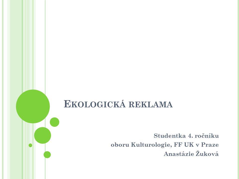 E KOLOGICKÁ REKLAMA Studentka 4. ročníku oboru Kulturologie, FF UK v Praze Anastázie Žuková